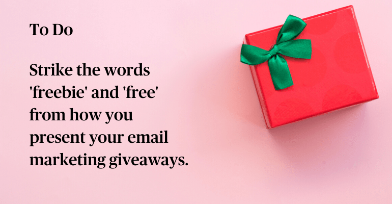 To Do: Strike the words 'freebie' and 'free' from how you present your email marketing giveaways.